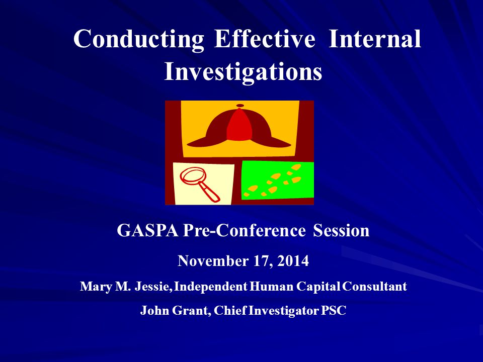 Conducting Effective Internal Investigations GASPA Pre-Conference Session November 17, 2014 Mary M.