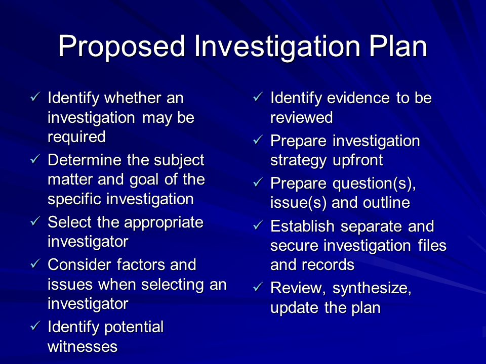 Proposed Investigation Plan Identify whether an investigation may be required Identify whether an investigation may be required Determine the subject matter and goal of the specific investigation Determine the subject matter and goal of the specific investigation Select the appropriate investigator Select the appropriate investigator Consider factors and issues when selecting an investigator Consider factors and issues when selecting an investigator Identify potential witnesses Identify potential witnesses Identify evidence to be reviewed Identify evidence to be reviewed Prepare investigation strategy upfront Prepare investigation strategy upfront Prepare question(s), issue(s) and outline Prepare question(s), issue(s) and outline Establish separate and secure investigation files and records Establish separate and secure investigation files and records Review, synthesize, update the plan Review, synthesize, update the plan