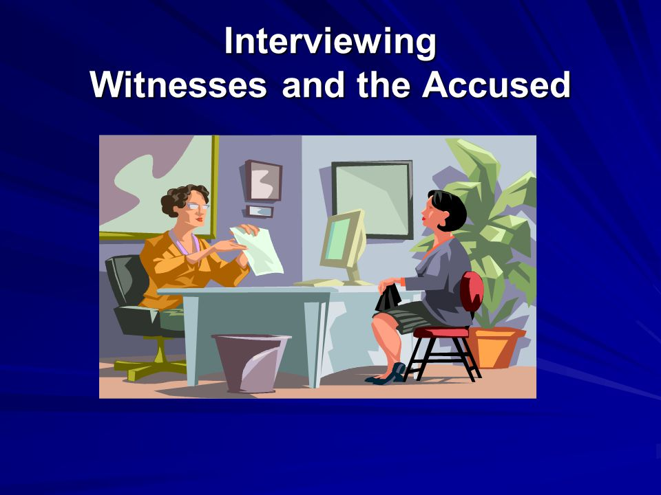 Interviewing Witnesses and the Accused
