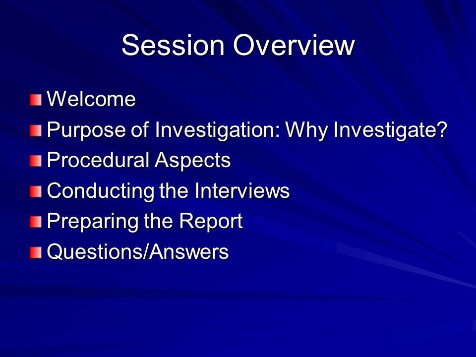Session Overview Welcome Purpose of Investigation: Why Investigate? Procedural Aspects Conducting the Interviews Preparing the Report Questions/Answer