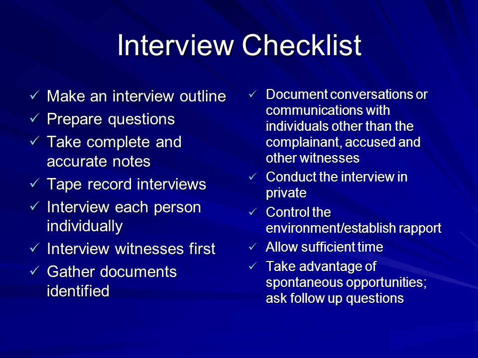 Interview Checklist Make an interview outline Make an interview outline Prepare questions Prepare questions Take complete and accurate notes Take complete and accurate notes Tape record interviews Tape record interviews Interview each person individually Interview each person individually Interview witnesses first Interview witnesses first Gather documents identified Gather documents identified Document conversations or communications with individuals other than the complainant, accused and other witnesses Document conversations or communications with individuals other than the complainant, accused and other witnesses Conduct the interview in private Conduct the interview in private Control the environment/establish rapport Control the environment/establish rapport Allow sufficient time Allow sufficient time Take advantage of spontaneous opportunities; ask follow up questions Take advantage of spontaneous opportunities; ask follow up questions