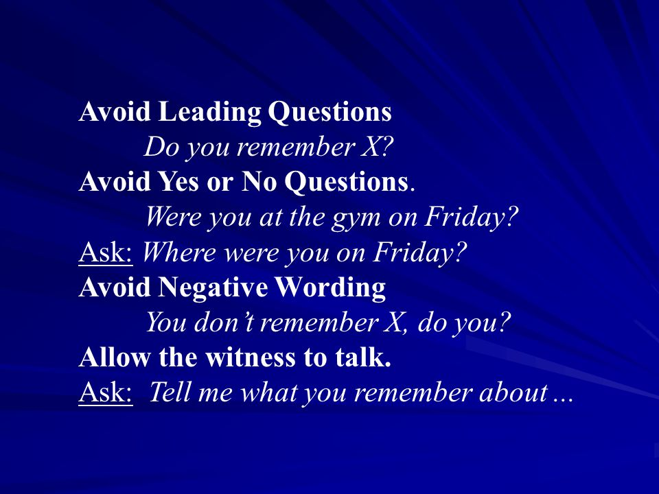 Avoid Leading Questions Do you remember X. Avoid Yes or No Questions.