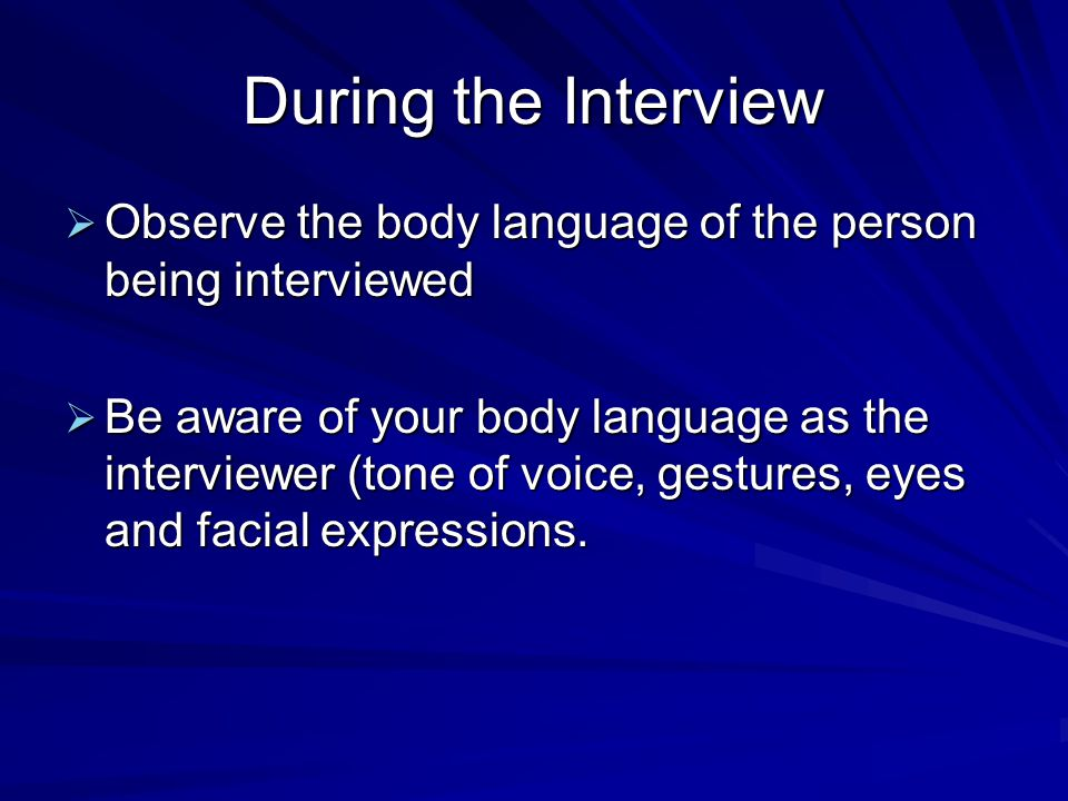 During the Interview  Observe the body language of the person being interviewed  Be aware of your body language as the interviewer (tone of voice, gestures, eyes and facial expressions.
