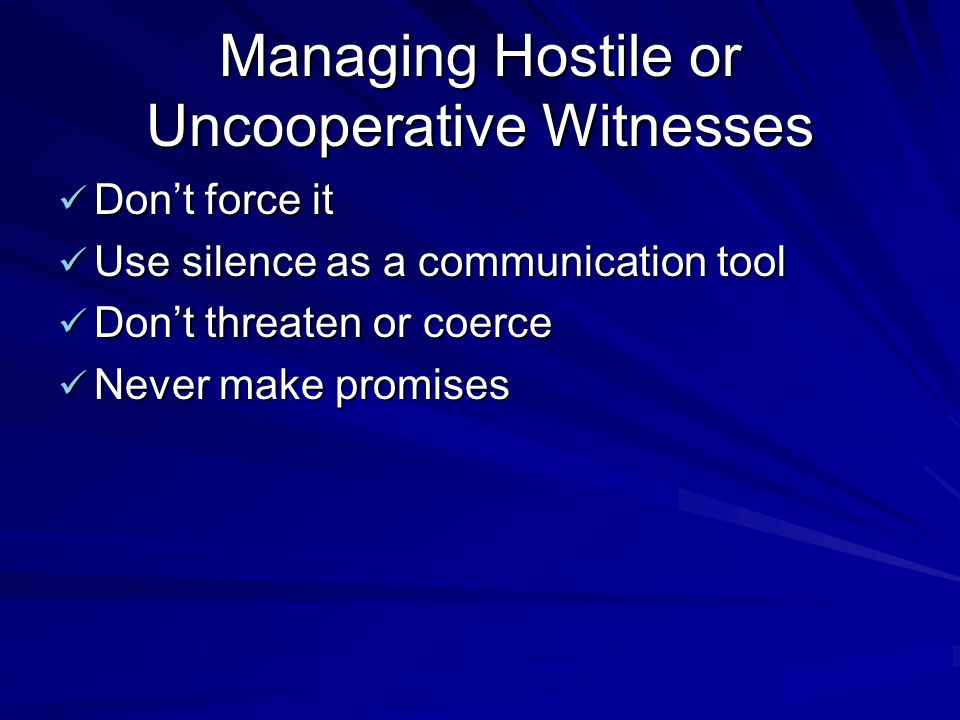Managing Hostile or Uncooperative Witnesses Don't force it Don't force it Use silence as a communication tool Use silence as a communication tool Don't threaten or coerce Don't threaten or coerce Never make promises Never make promises