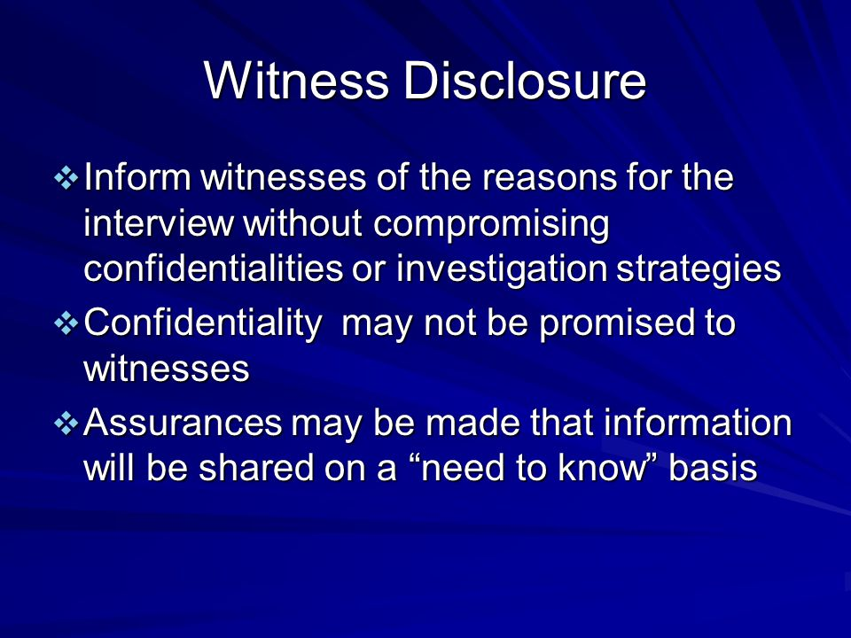 Witness Disclosure  Inform witnesses of the reasons for the interview without compromising confidentialities or investigation strategies  Confidentiality may not be promised to witnesses  Assurances may be made that information will be shared on a need to know basis
