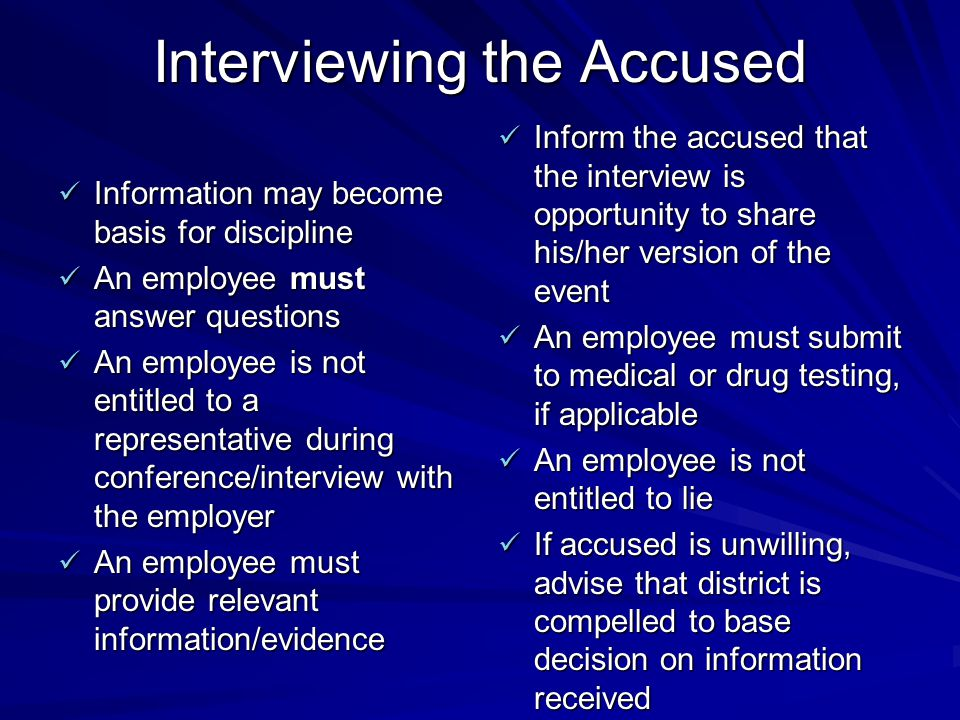 Interviewing the Accused Information may become basis for discipline Information may become basis for discipline An employee must answer questions An employee must answer questions An employee is not entitled to a representative during conference/interview with the employer An employee is not entitled to a representative during conference/interview with the employer An employee must provide relevant information/evidence An employee must provide relevant information/evidence Inform the accused that the interview is opportunity to share his/her version of the event Inform the accused that the interview is opportunity to share his/her version of the event An employee must submit to medical or drug testing, if applicable An employee must submit to medical or drug testing, if applicable An employee is not entitled to lie An employee is not entitled to lie If accused is unwilling, advise that district is compelled to base decision on information received If accused is unwilling, advise that district is compelled to base decision on information received
