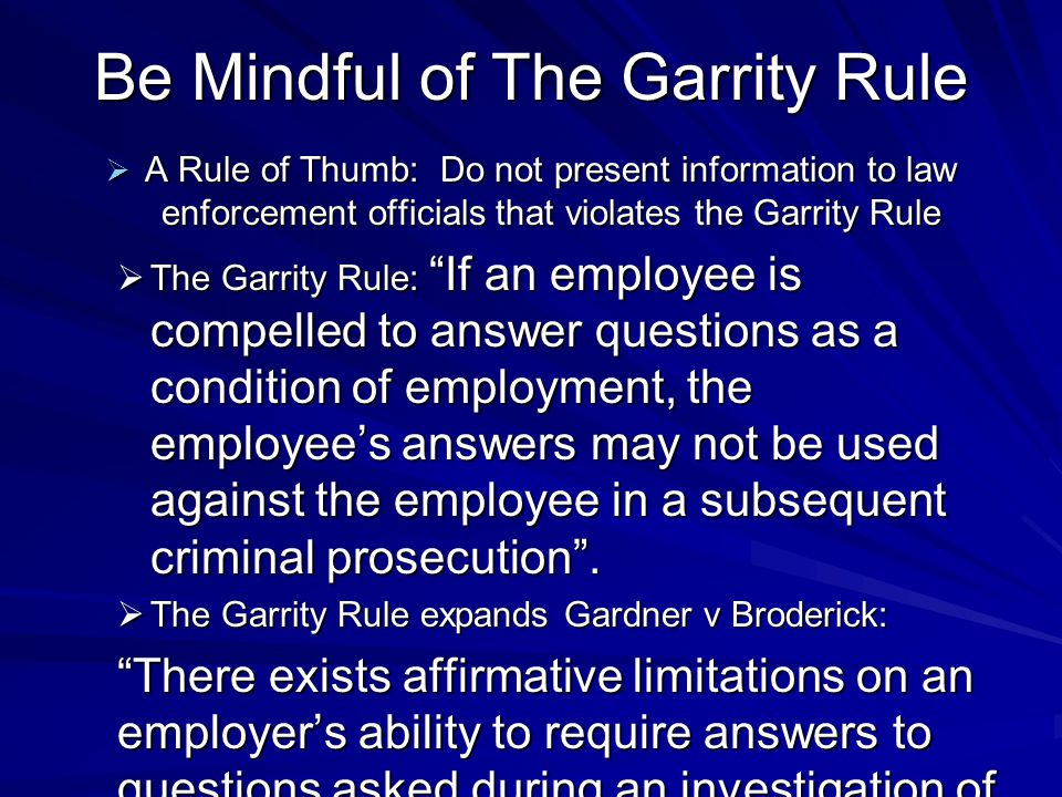 Be Mindful of The Garrity Rule  A Rule of Thumb: Do not present information to law enforcement officials that violates the Garrity Rule  The Garrity Rule: If an employee is compelled to answer questions as a condition of employment, the employee's answers may not be used against the employee in a subsequent criminal prosecution .