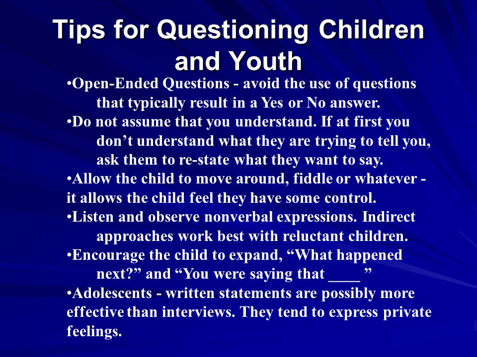 Tips for Questioning Children and Youth Open-Ended Questions - avoid the use of questions that typically result in a Yes or No answer. Do not assume t