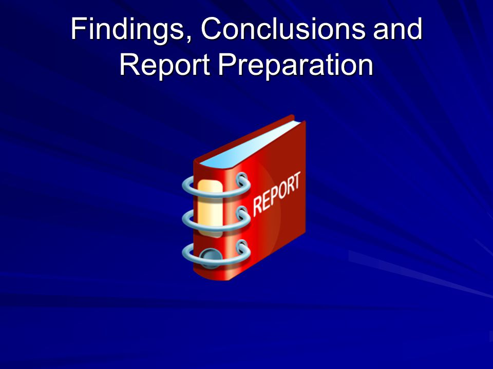 Findings, Conclusions and Report Preparation
