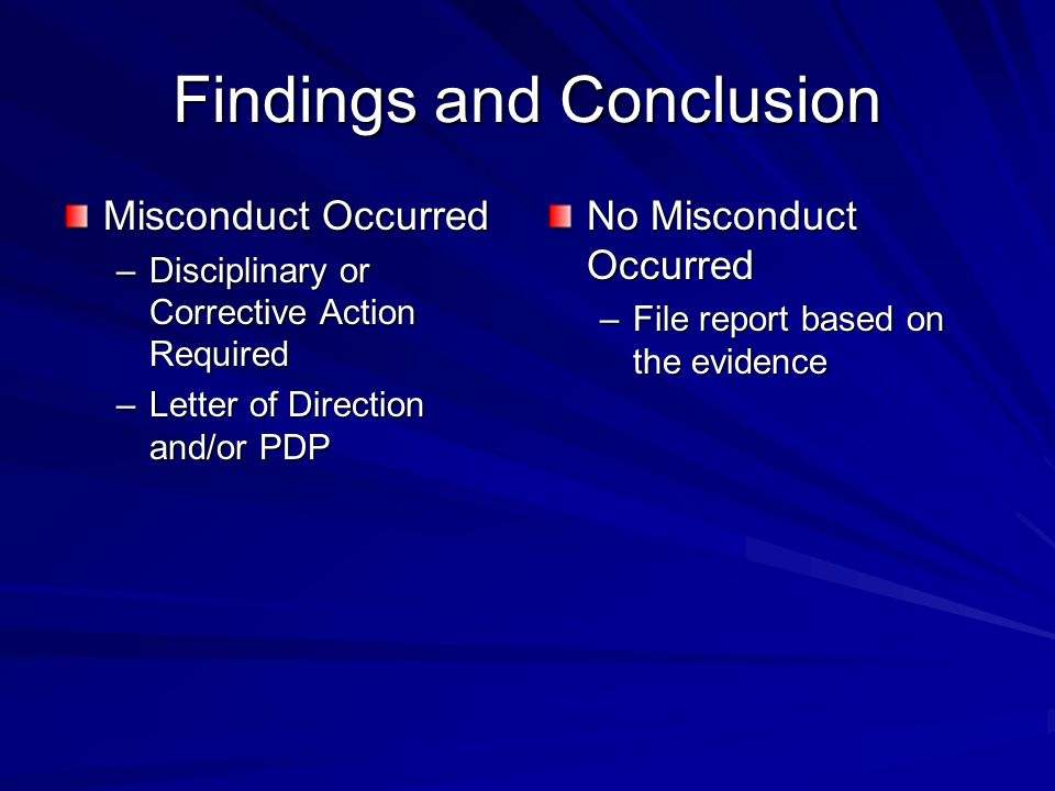 Findings and Conclusion Misconduct Occurred –Disciplinary or Corrective Action Required –Letter of Direction and/or PDP No Misconduct Occurred –File report based on the evidence