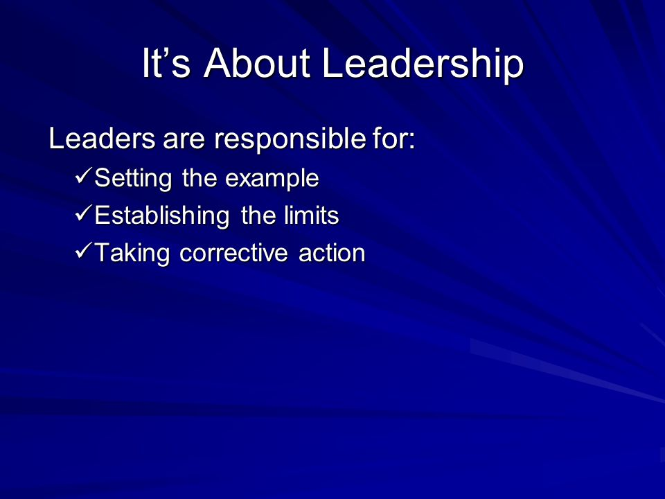 It's About Leadership Leaders are responsible for: Leaders are responsible for: Setting the example Setting the example Establishing the limits Establishing the limits Taking corrective action Taking corrective action