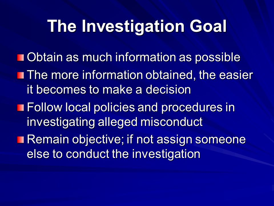 The Investigation Goal Obtain as much information as possible The more information obtained, the easier it becomes to make a decision Follow local policies and procedures in investigating alleged misconduct Remain objective; if not assign someone else to conduct the investigation
