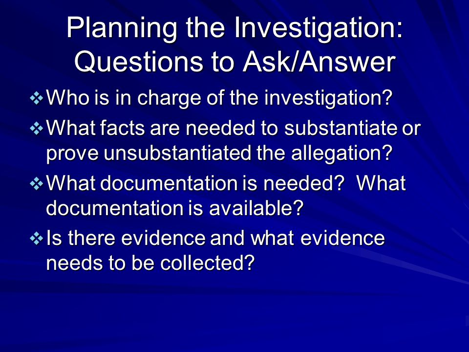 Planning the Investigation: Questions to Ask/Answer  Who is in charge of the investigation.