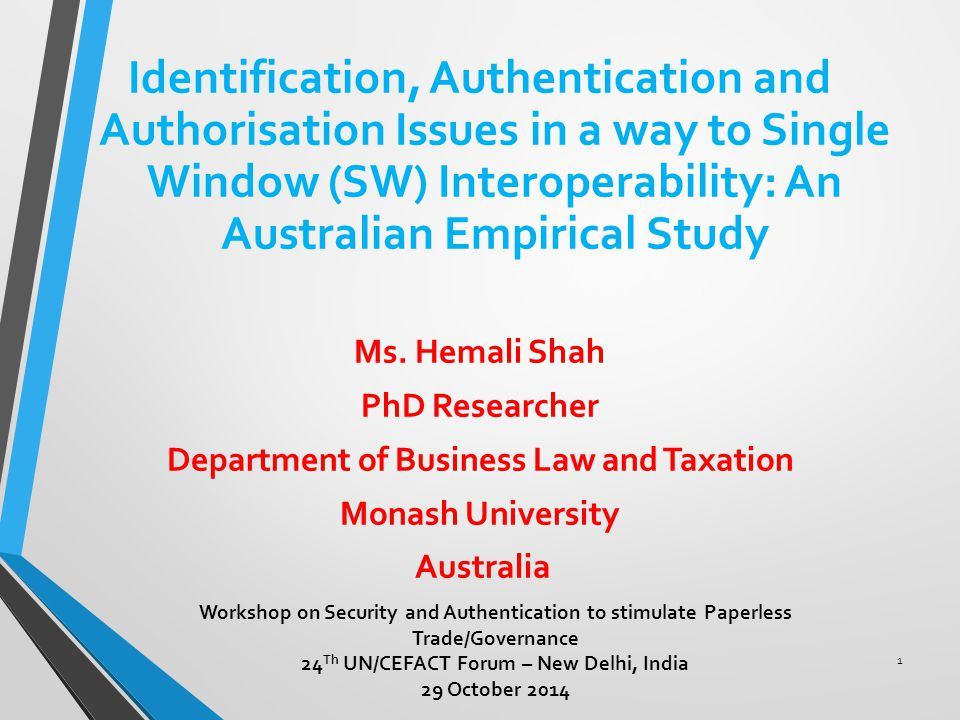 Legal Gap Analysis Comprehensive examination of International standards and guidelines, International legal instruments, hard and soft laws of Australia Identify, assess, examine and analyse the gaps in the Australian Legal Framework Workshop on Security and Authentication to stimulate Paperless Trade/Governance 24 Th UN/CEFACT Forum - New Delhi, India 29 October 2014 2