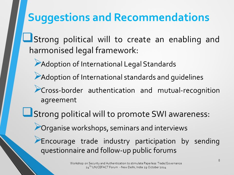Suggestions and Recommendations  Strong political will to create an enabling and harmonised legal framework:  Adoption of International Legal Standards  Adoption of International standards and guidelines  Cross-border authentication and mutual-recognition agreement  Strong political will to promote SWI awareness:  Organise workshops, seminars and interviews  Encourage trade industry participation by sending questionnaire and follow-up public forums Workshop on Security and Authentication to stimulate Paperless Trade/Governance 24 Th UN/CEFACT Forum - New Delhi, India 29 October 2014 8