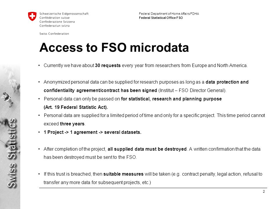 2 Federal Department of Home Affairs FDHA Federal Statistical Office FSO Access to FSO microdata Currently we have about 30 requests every year from researchers from Europe and North America.