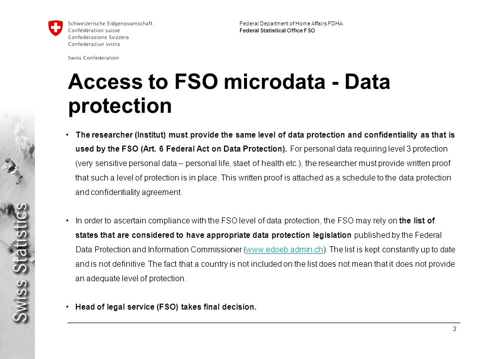 3 Federal Department of Home Affairs FDHA Federal Statistical Office FSO Access to FSO microdata - Data protection The researcher (Institut) must provide the same level of data protection and confidentiality as that is used by the FSO (Art.