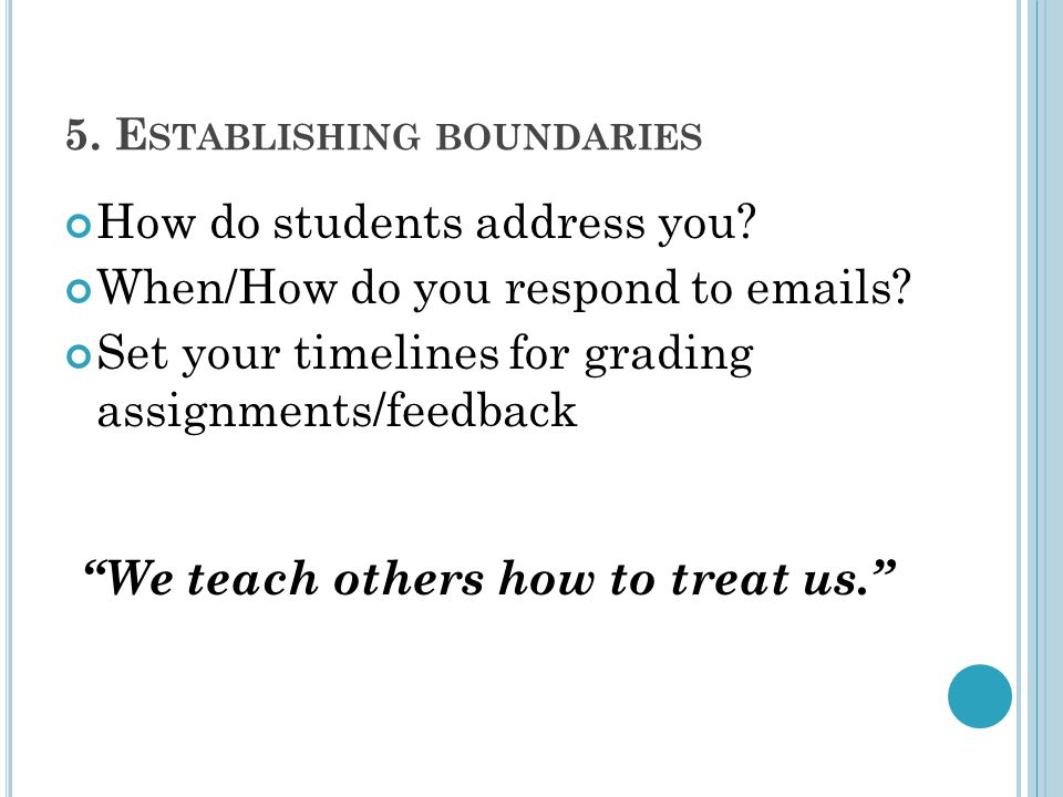 """5. E STABLISHING BOUNDARIES How do students address you? When/How do you respond to emails? Set your timelines for grading assignments/feedback """"We te"""