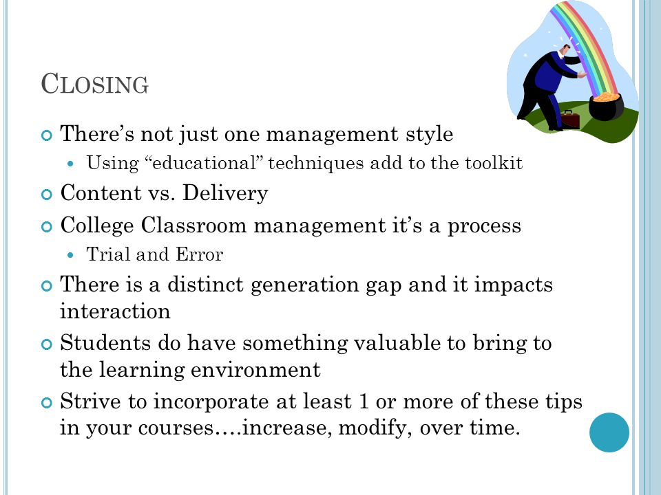 C LOSING There's not just one management style Using educational techniques add to the toolkit Content vs.
