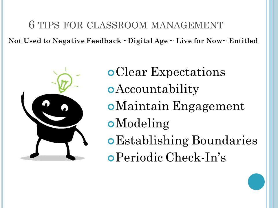 6 TIPS FOR CLASSROOM MANAGEMENT Clear Expectations Accountability Maintain Engagement Modeling Establishing Boundaries Periodic Check-In's Not Used to