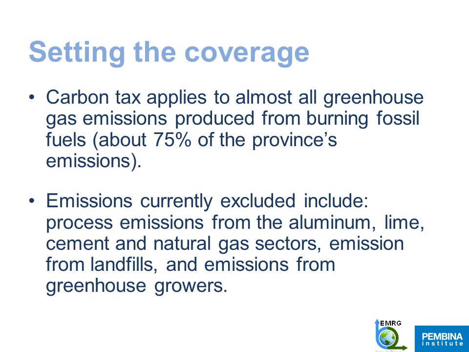Setting the coverage Carbon tax applies to almost all greenhouse gas emissions produced from burning fossil fuels (about 75% of the province's emissions).