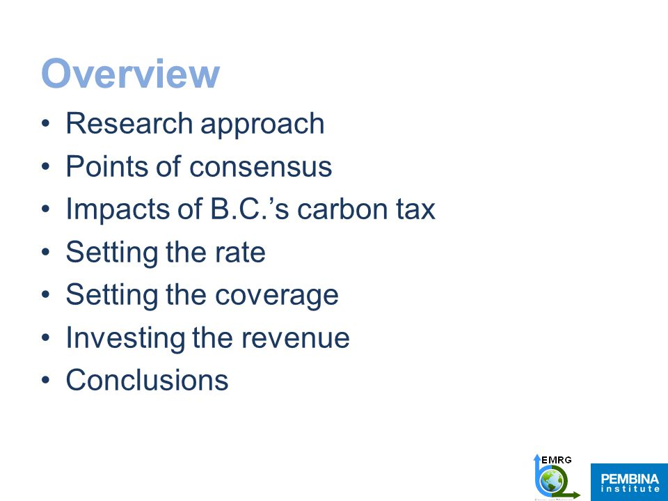 Overview Research approach Points of consensus Impacts of B.C.'s carbon tax Setting the rate Setting the coverage Investing the revenue Conclusions