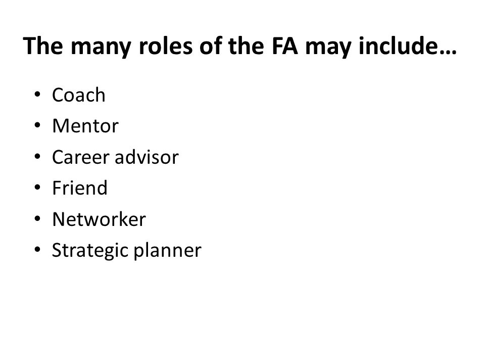 The many roles of the FA may include… Coach Mentor Career advisor Friend Networker Strategic planner