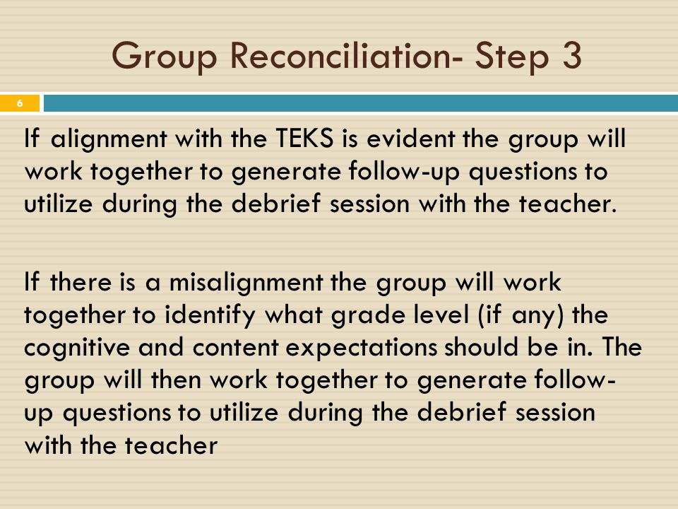 Group Reconciliation- Step 3 6 If alignment with the TEKS is evident the group will work together to generate follow-up questions to utilize during the debrief session with the teacher.