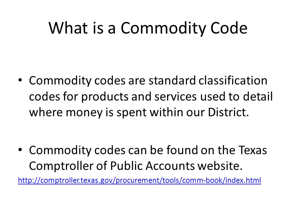 What is a Commodity Code Commodity codes are standard classification codes for products and services used to detail where money is spent within our Di