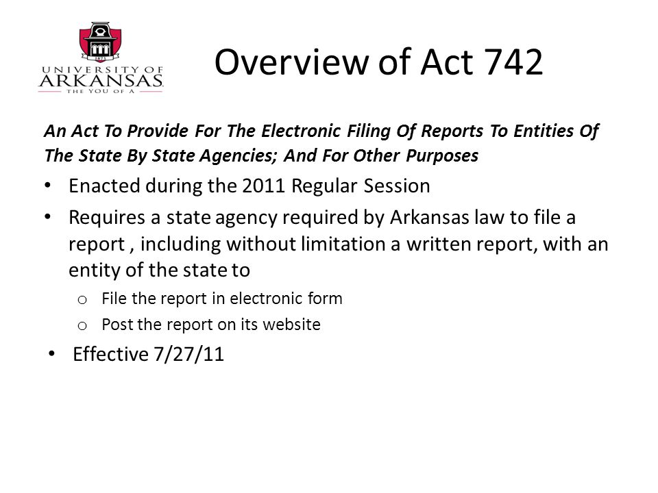 Overview of Act 742 An Act To Provide For The Electronic Filing Of Reports To Entities Of The State By State Agencies; And For Other Purposes Enacted during the 2011 Regular Session Requires a state agency required by Arkansas law to file a report, including without limitation a written report, with an entity of the state to o File the report in electronic form o Post the report on its website Effective 7/27/11