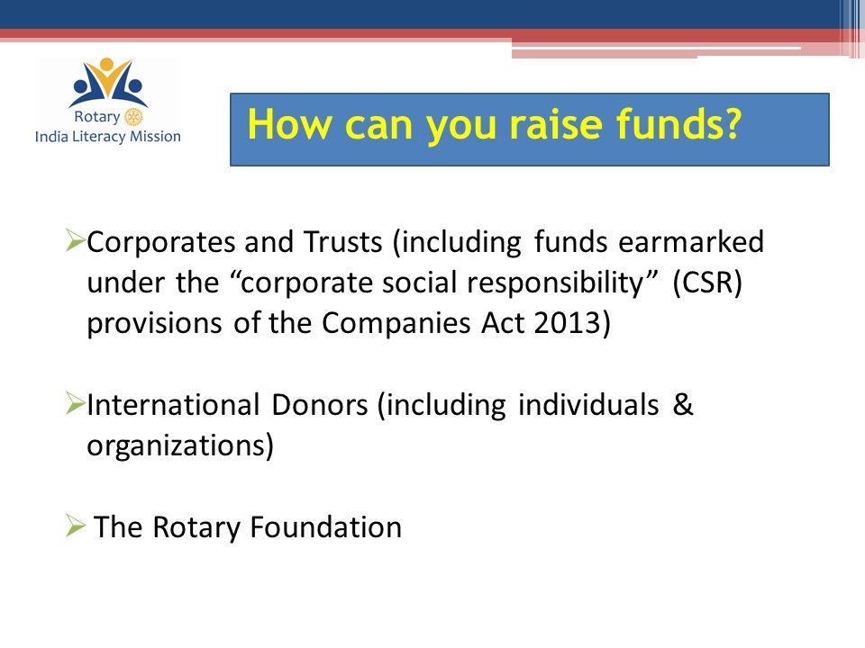  Retail Sources  High Net worth Individuals (HNI) including Rotarians and  Government Resources wherever available How can you raise funds?