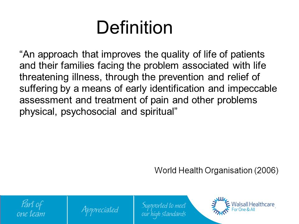 Definition An approach that improves the quality of life of patients and their families facing the problem associated with life threatening illness, through the prevention and relief of suffering by a means of early identification and impeccable assessment and treatment of pain and other problems physical, psychosocial and spiritual World Health Organisation (2006)