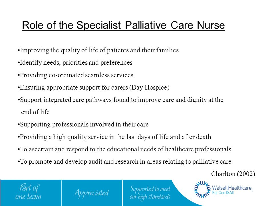 Role of the Specialist Palliative Care Nurse Improving the quality of life of patients and their families Identify needs, priorities and preferences Providing co-ordinated seamless services Ensuring appropriate support for carers (Day Hospice) Support integrated care pathways found to improve care and dignity at the end of life Supporting professionals involved in their care Providing a high quality service in the last days of life and after death To ascertain and respond to the educational needs of healthcare professionals To promote and develop audit and research in areas relating to palliative care Charlton (2002)