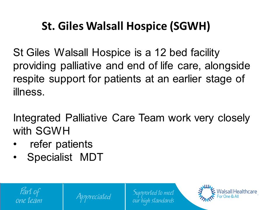St. Giles Walsall Hospice (SGWH) St Giles Walsall Hospice is a 12 bed facility providing palliative and end of life care, alongside respite support fo