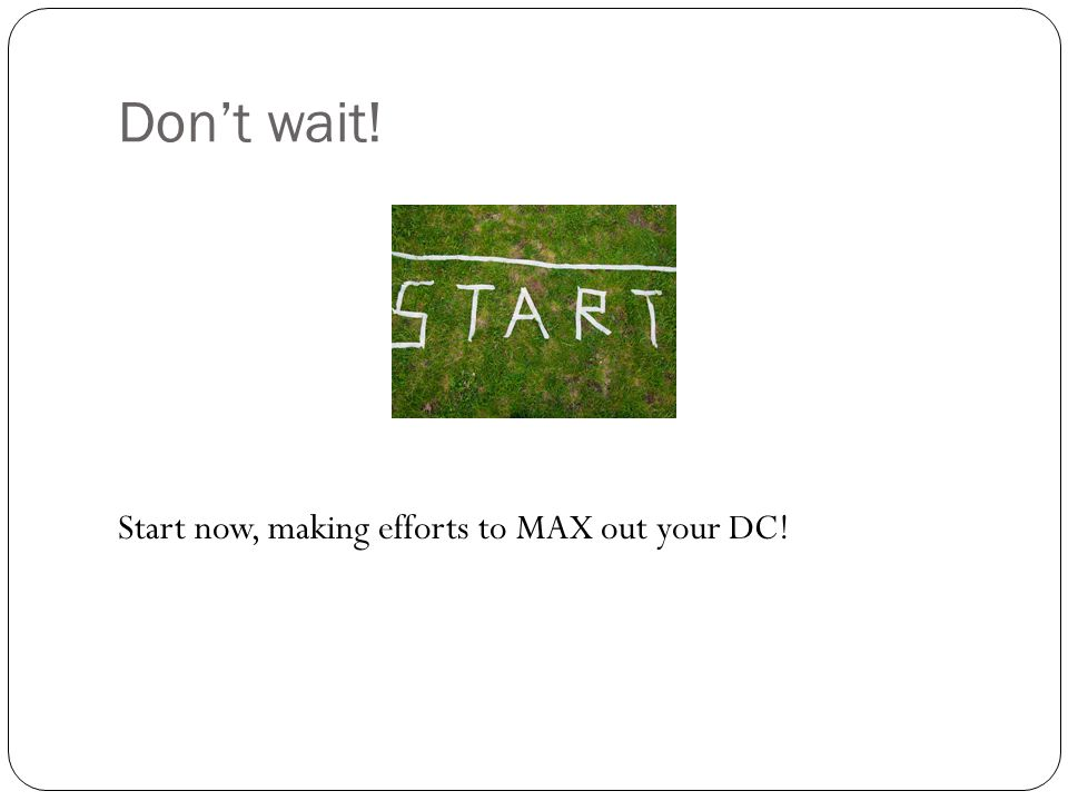 Don't wait! Start now, making efforts to MAX out your DC!