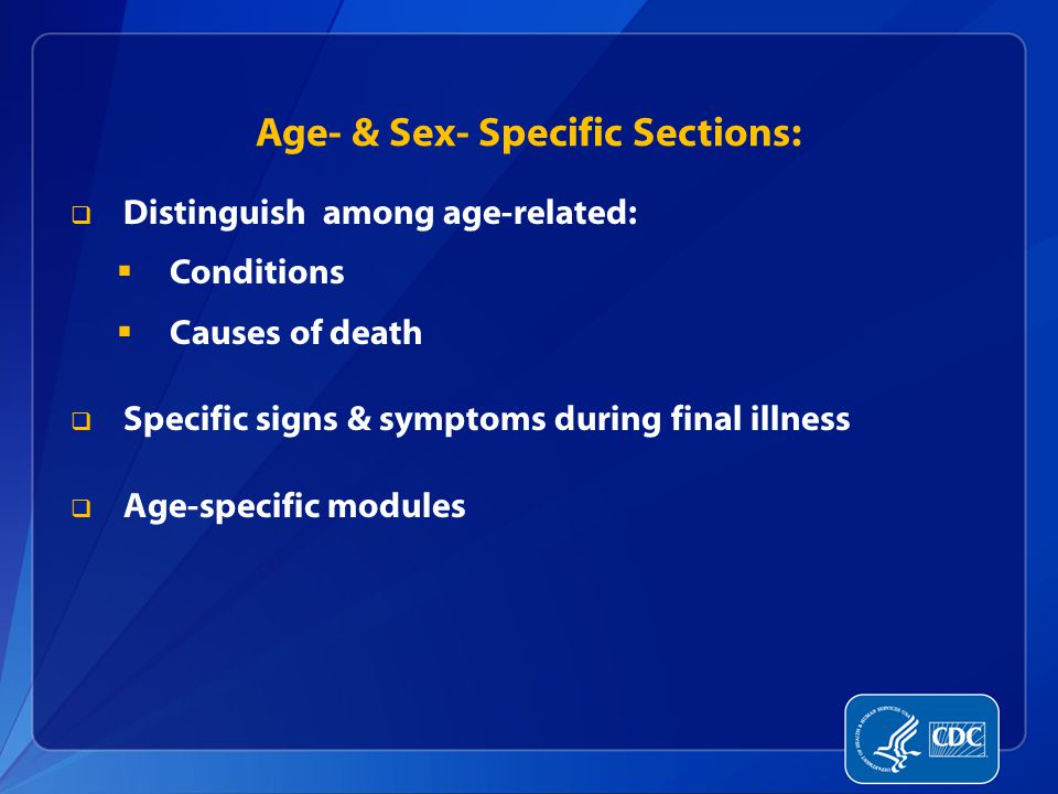 Age- & Sex- Specific Sections:  Distinguish among age-related:  Conditions  Causes of death  Specific signs & symptoms during final illness  Age-specific modules