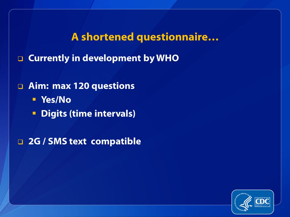 A shortened questionnaire…  Currently in development by WHO  Aim: max 120 questions  Yes/No  Digits (time intervals)  2G / SMS text compatible