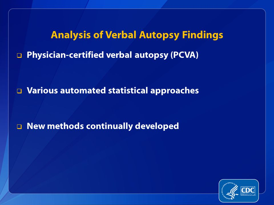 Analysis of Verbal Autopsy Findings  Physician-certified verbal autopsy (PCVA)  Various automated statistical approaches  New methods continually developed