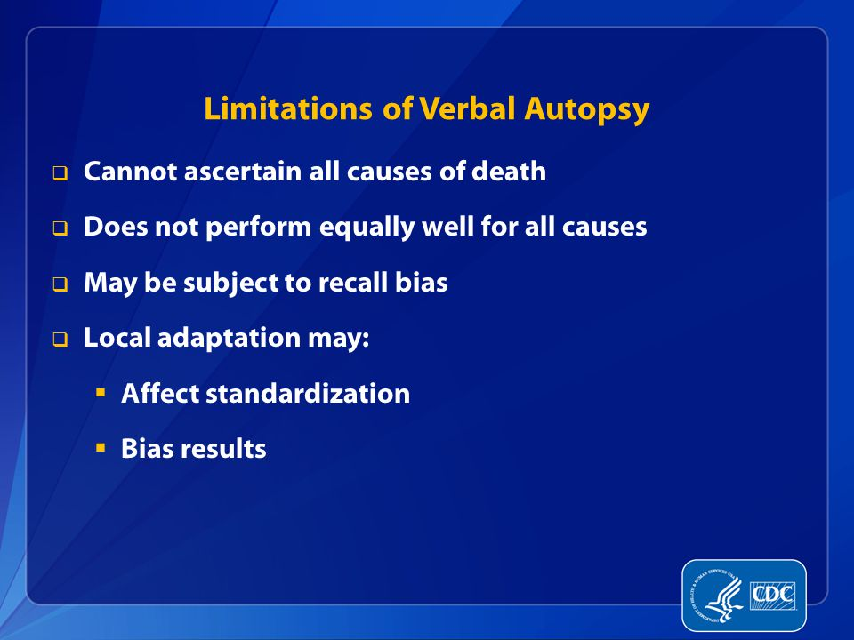 Limitations of Verbal Autopsy  Cannot ascertain all causes of death  Does not perform equally well for all causes  May be subject to recall bias  Local adaptation may:  Affect standardization  Bias results