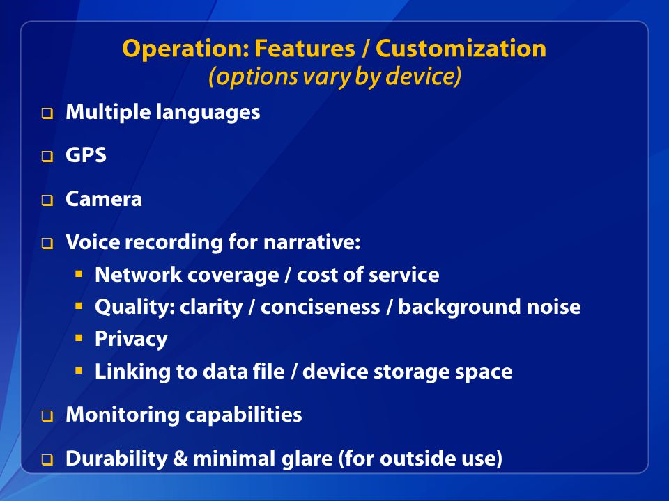 Operation: Features / Customization (options vary by device)  Multiple languages  GPS  Camera  Voice recording for narrative:  Network coverage / cost of service  Quality: clarity / conciseness / background noise  Privacy  Linking to data file / device storage space  Monitoring capabilities  Durability & minimal glare (for outside use)