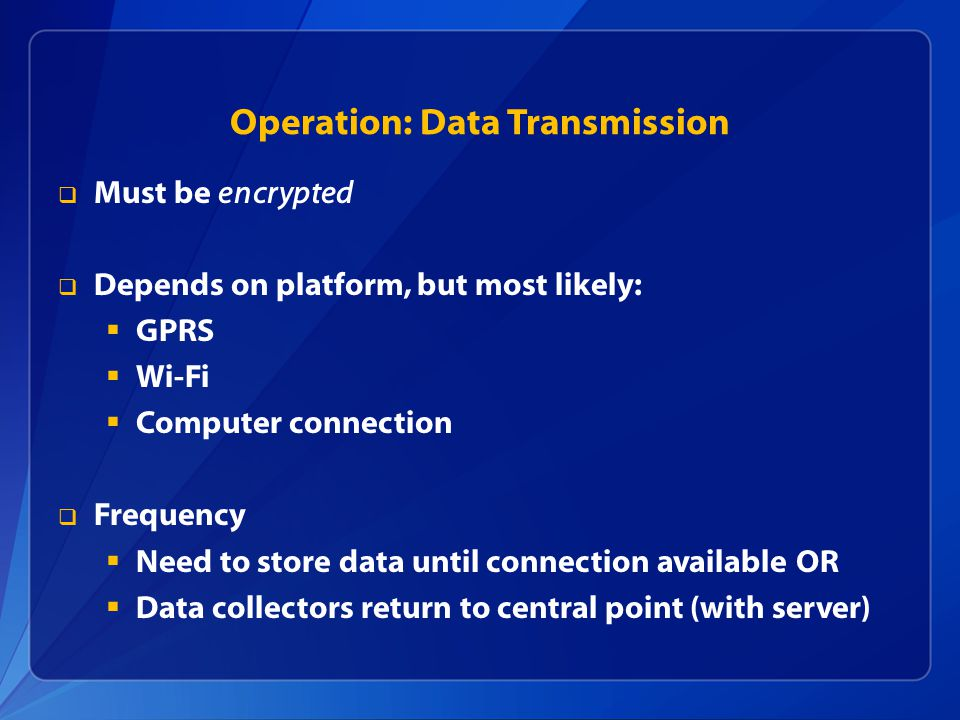 Operation: Data Transmission  Must be encrypted  Depends on platform, but most likely:  GPRS  Wi-Fi  Computer connection  Frequency  Need to store data until connection available OR  Data collectors return to central point (with server)