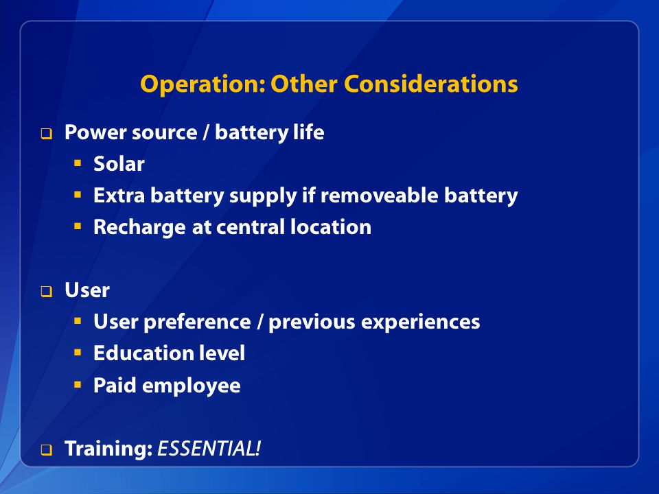 Operation: Other Considerations  Power source / battery life  Solar  Extra battery supply if removeable battery  Recharge at central location  User  User preference / previous experiences  Education level  Paid employee  Training: ESSENTIAL!