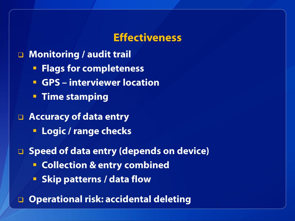 Effectiveness  Monitoring / audit trail  Flags for completeness  GPS – interviewer location  Time stamping  Accuracy of data entry  Logic / range checks  Speed of data entry (depends on device)  Collection & entry combined  Skip patterns / data flow  Operational risk: accidental deleting