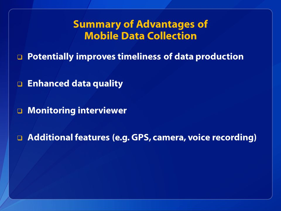 Summary of Advantages of Mobile Data Collection  Potentially improves timeliness of data production  Enhanced data quality  Monitoring interviewer  Additional features (e.g.