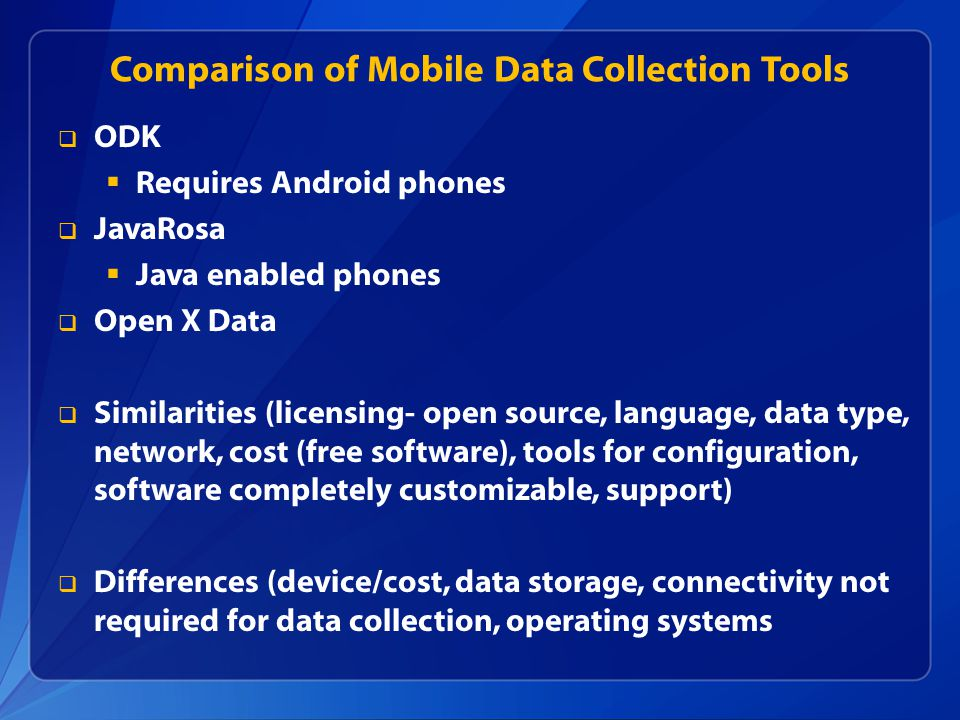 Comparison of Mobile Data Collection Tools  ODK  Requires Android phones  JavaRosa  Java enabled phones  Open X Data  Similarities (licensing- open source, language, data type, network, cost (free software), tools for configuration, software completely customizable, support)  Differences (device/cost, data storage, connectivity not required for data collection, operating systems