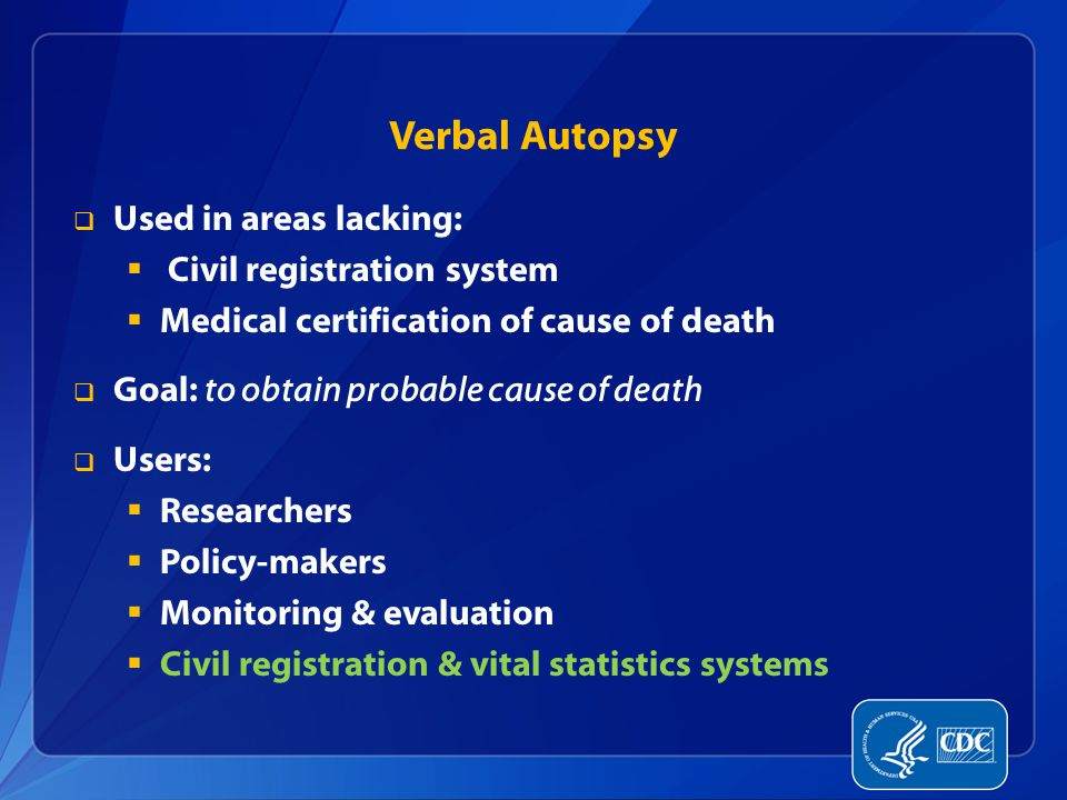 Verbal Autopsy  Used in areas lacking:  Civil registration system  Medical certification of cause of death  Goal: to obtain probable cause of deat