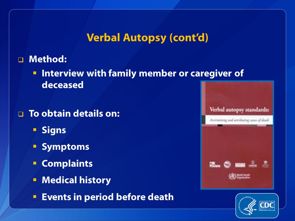 Verbal Autopsy (cont'd)  Method:  Interview with family member or caregiver of deceased  To obtain details on:  Signs  Symptoms  Complaints  Medical history  Events in period before death