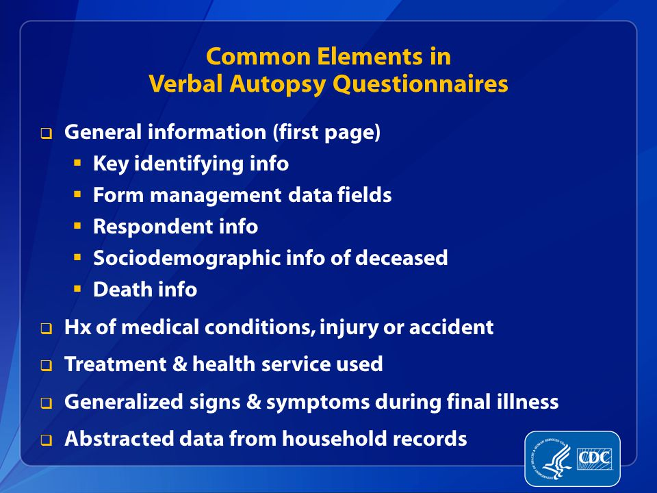 Common Elements in Verbal Autopsy Questionnaires  General information (first page)  Key identifying info  Form management data fields  Respondent info  Sociodemographic info of deceased  Death info  Hx of medical conditions, injury or accident  Treatment & health service used  Generalized signs & symptoms during final illness  Abstracted data from household records