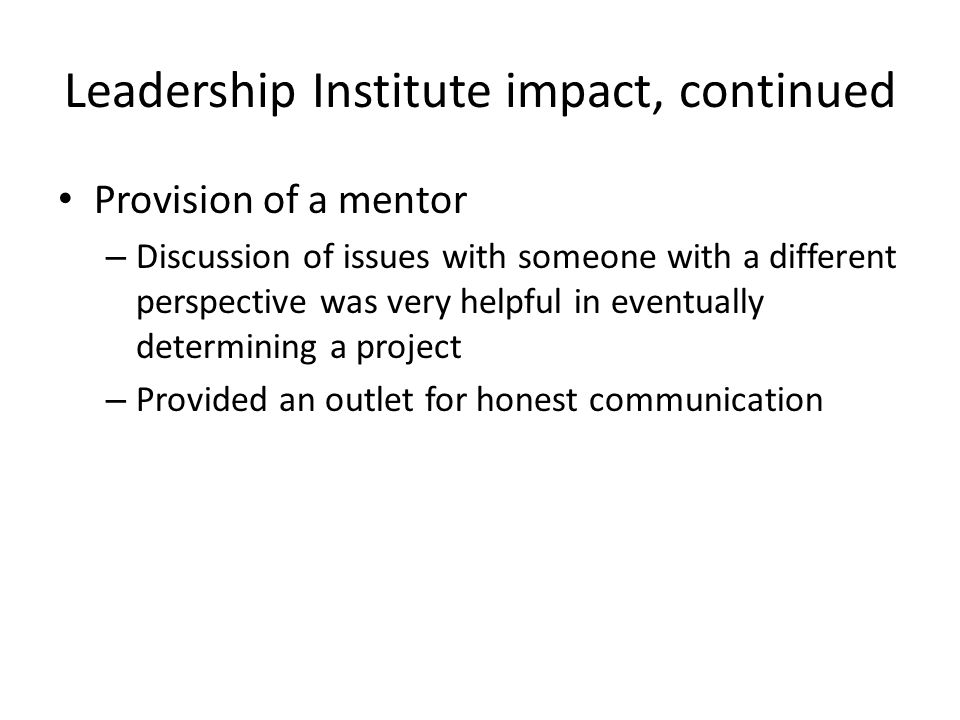 Leadership Institute impact, continued Provision of a mentor – Discussion of issues with someone with a different perspective was very helpful in eventually determining a project – Provided an outlet for honest communication