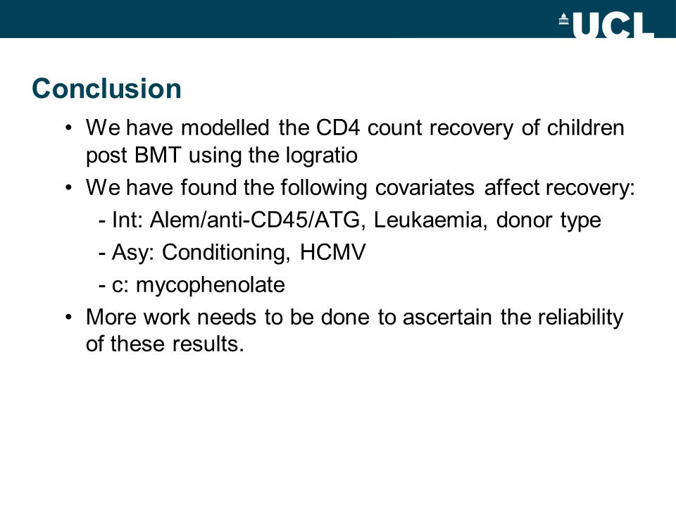 Conclusion We have modelled the CD4 count recovery of children post BMT using the logratio We have found the following covariates affect recovery: - Int: Alem/anti-CD45/ATG, Leukaemia, donor type - Asy: Conditioning, HCMV - c: mycophenolate More work needs to be done to ascertain the reliability of these results.